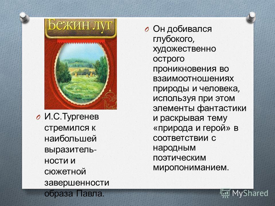 O И. С. Тургенев стремился к наибольшей выразитель  ности и сюжетной завершенности образа Павла. O Он доби  вался глубокого, художественно острого проникновения во взаимоотношениях природы и человека, используя при этом элементы фантастики и раскры