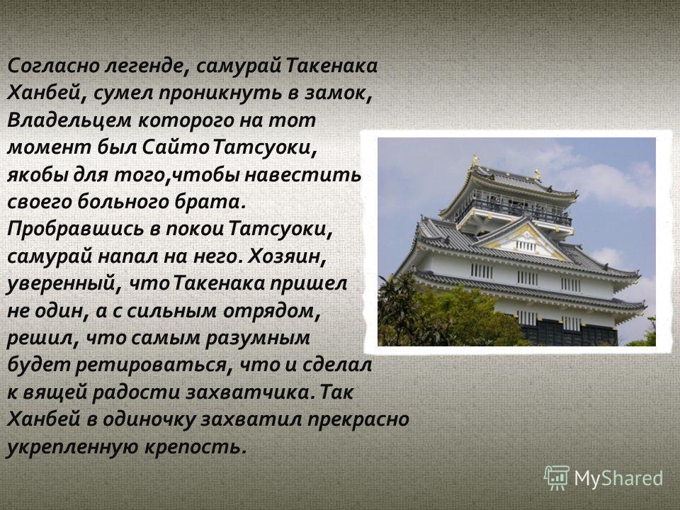 Согласно легенде, самурай Такенака Ханбей, сумел проникнуть в замок, Владельцем которого на тот момент был Сайто Татсуоки, якобы для того,чтобы навестить своего больного брата. Пробравшись в покои Татсуоки, самурай напал на него. Хозяин, уверенный, ч
