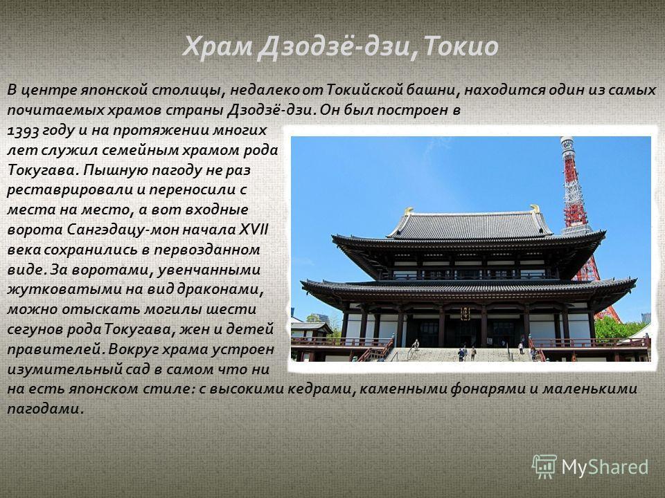 В центре японской столицы, недалеко от Токийской башни, находится один из самых почитаемых храмов страны Дзодзё-дзи. Он был построен в 1393 году и на протяжении многих лет служил семейным храмом рода Токугава. Пышную пагоду не раз реставрировали и пе