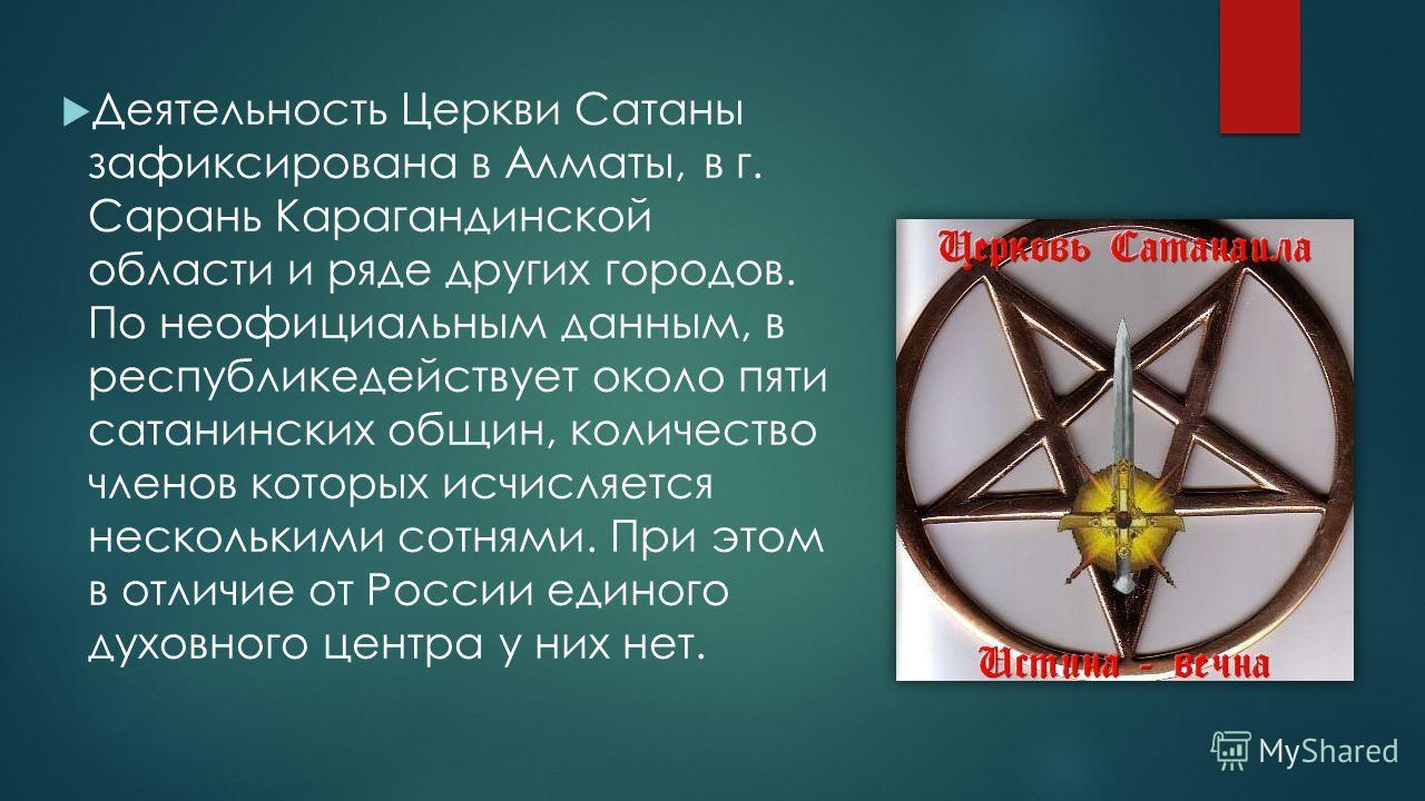 Деятельность Церкви Сатаны зафиксирована в Алматы, в г. Сарань Карагандинской области и ряде других городов. По неофициальным данным, в республике действует около пяти сатанинских общин, количество членов которых исчисляется несколькими сотнями. При