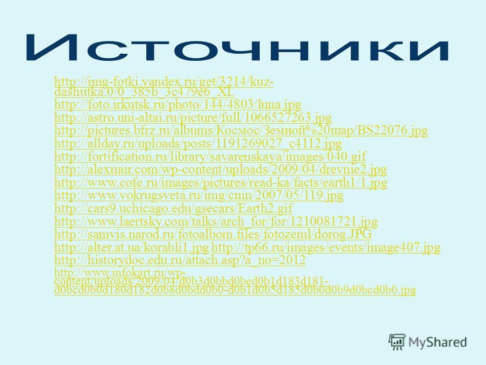 http://img-fotki.yandex.ru/get/3214/kuz- dashutka.0/0_385b_3c479e6_XL http://foto.irkutsk.ru/photo/144/4803/luna.jpg http://astro.uni-altai.ru/picture/full/1066527263. jpg http://pictures.bfrz.ru/albums/Космос/Земной%20 шар/BS22076. jpg http://allday