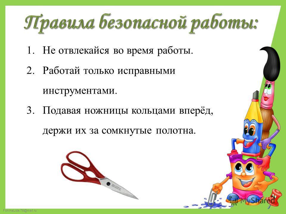 FokinaLida.75@mail.ru 1. Не отвлекайся во время работы. 2. Работай только исправными инструментами. 3. Подавая ножницы кольцами вперёд, держи их за сомкнутые полотна.