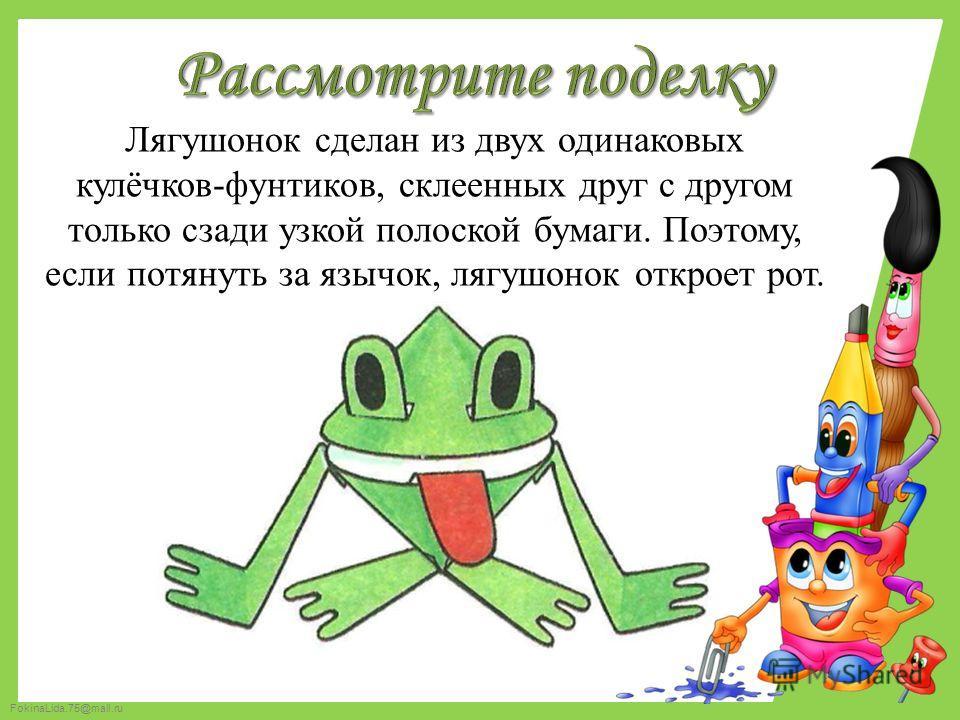 FokinaLida.75@mail.ru Лягушонок сделан из двух одинаковых кулёчков-фунтиков, склеенных друг с другом только сзади узкой полоской бумаги. Поэтому, если потянуть за язычок, лягушонок откроет рот.