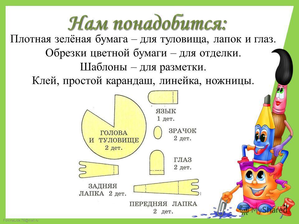 FokinaLida.75@mail.ru Плотная зелёная бумага – для туловища, лапок и глаз. Обрезки цветной бумаги – для отделки. Шаблоны – для разметки. Клей, простой карандаш, линейка, ножницы.