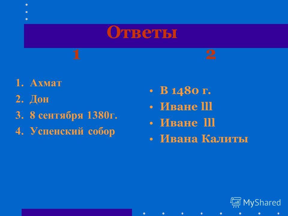Ответы 1 2 1. Ахмат 2. Дон 3.8 сентября 1380 г. 4. Успенский собор В 1480 г. Иване lll Ивана Калиты
