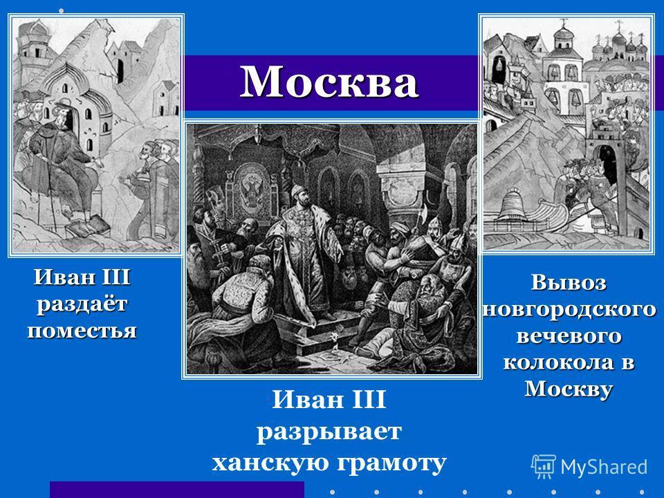 Вывоз новгородского вечевого колокола в Москву Иван III раздаёт поместья Иван III разрывает ханскую грамоту Москва