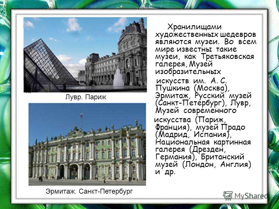 Хранилищами художественных шедевров являются музеи. Во всем мире известны такие музеи, как Третьяковская галерея, Музей изобразительных искусств им. А. С. Пушкина (Москва), Эрмитаж, Русский музей (Санкт-Петербург), Лувр, Музей современного искусства