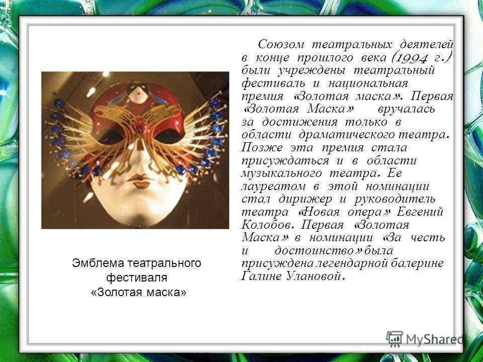 Союзом театральных деятелей в конце прошлого века (1994 г.) были учреждены театральный фестиваль и национальная премия « Золотая маска ». Первая « Золотая Маска » вручалась за достижения только в области драматического театра. Позже эта премия стала