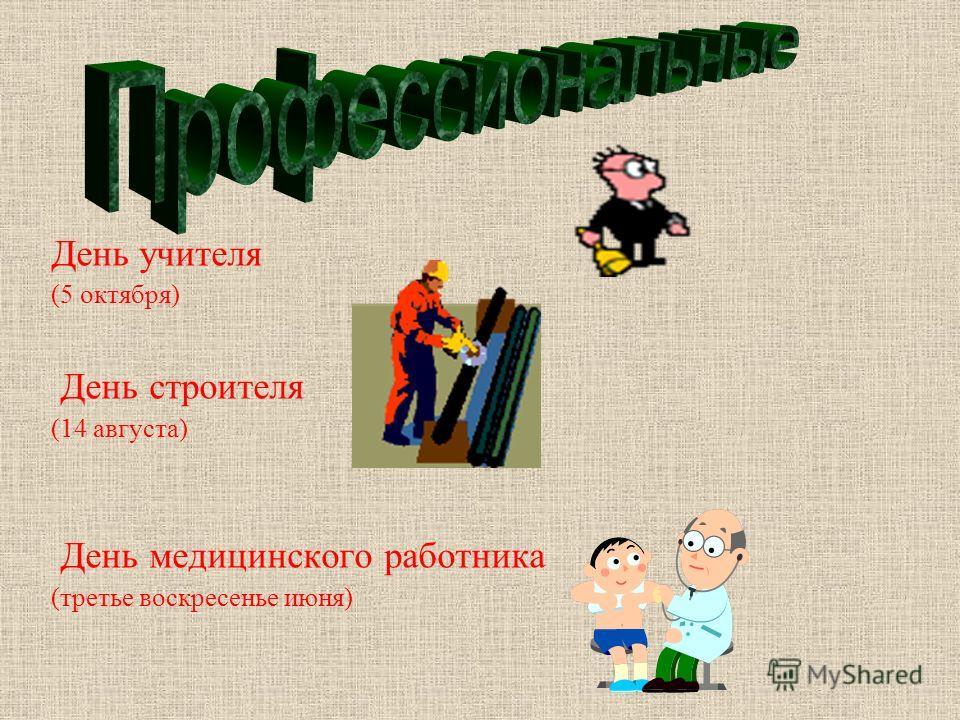 День учителя (5 октября ) День строителя (14 августа ) День медицинского работника ( третье воскресенье июня )