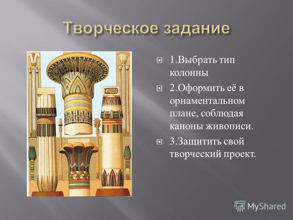 1. Выбрать тип колонны 2. Оформить её в орнаментальном плане, соблюдая каноны живописи. 3. Защитить свой творческий проект.