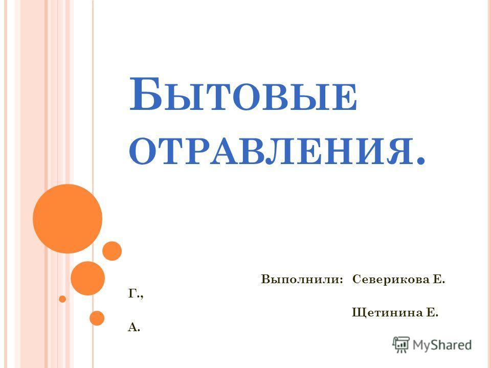 Б ЫТОВЫЕ ОТРАВЛЕНИЯ. Выполнили: Северикова Е. Г., Щетинина Е. А.