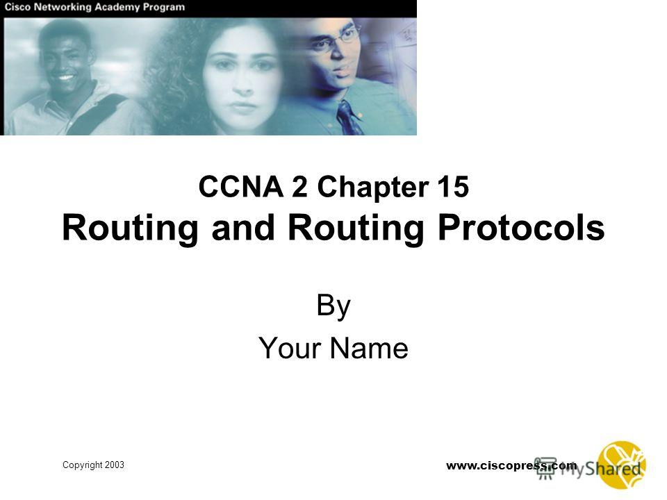 www.ciscopress.com Copyright 2003 CCNA 2 Chapter 15 Routing and Routing Protocols By Your Name