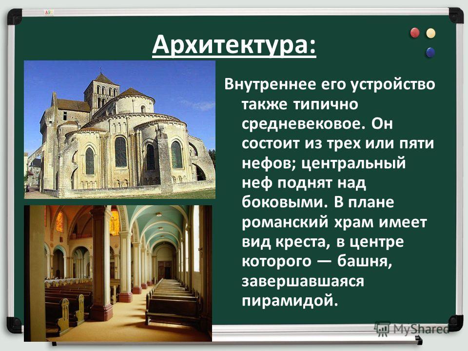 Архитектура: Внутреннее его устройство также типично средневековое. Он состоит из трех или пяти нефов; центральный неф поднят над боковыми. В плане романский храм имеет вид креста, в центре которого башня, завершавшаяся пирамидой.