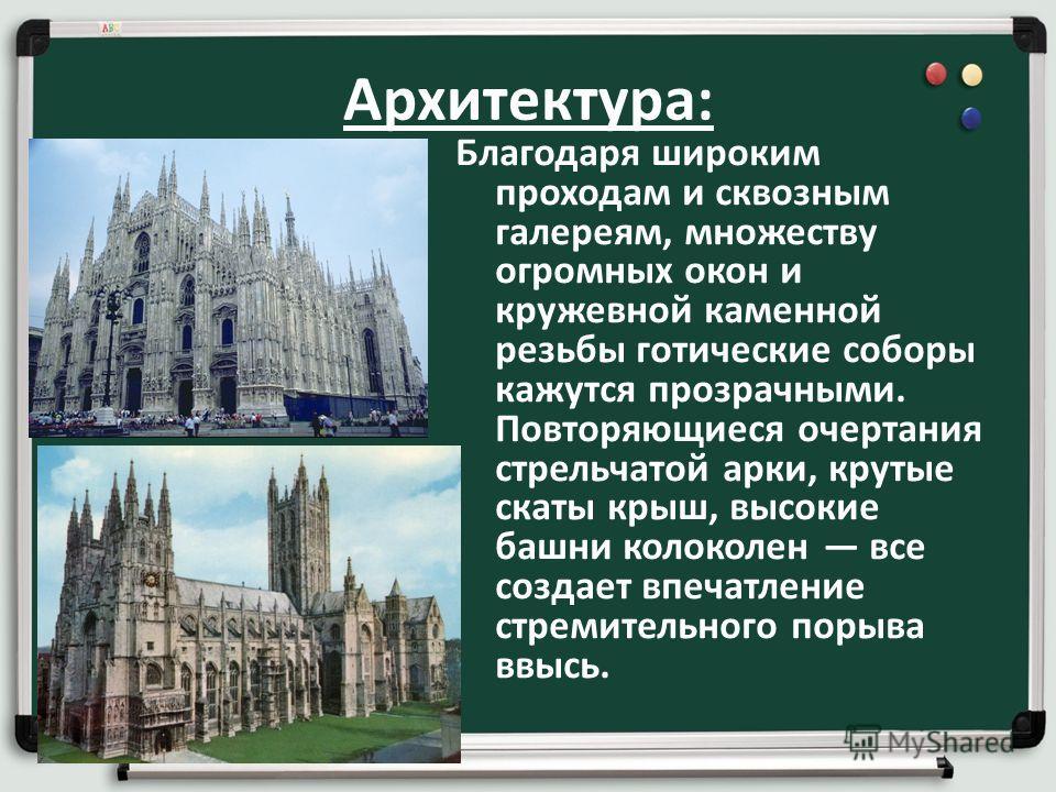Архитектура: Благодаря широким проходам и сквозным галереям, множеству огромных окон и кружевной каменной резьбы готические соборы кажутся прозрачными. Повторяющиеся очертания стрельчатой арки, крутые скаты крыш, высокие башни колоколен все создает в