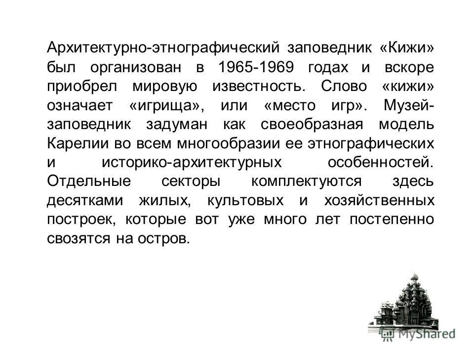 Архитектурно-этнографический заповедник «Кижи» был организован в 1965-1969 годах и вскоре приобрел мировую известность. Слово «кижи» означает «игрища», или «место игр». Музей- заповедник задуман как своеобразная модель Карелии во всем многообразии ее