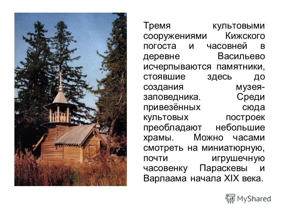 Тремя культовыми сооружениями Кижского погоста и часовней в деревне Васильево исчерпываются памятники, стоявшие здесь до создания музея- заповедника. Среди привезённых сюда культовых построек преобладают небольшие храмы. Можно часами смотреть на мини
