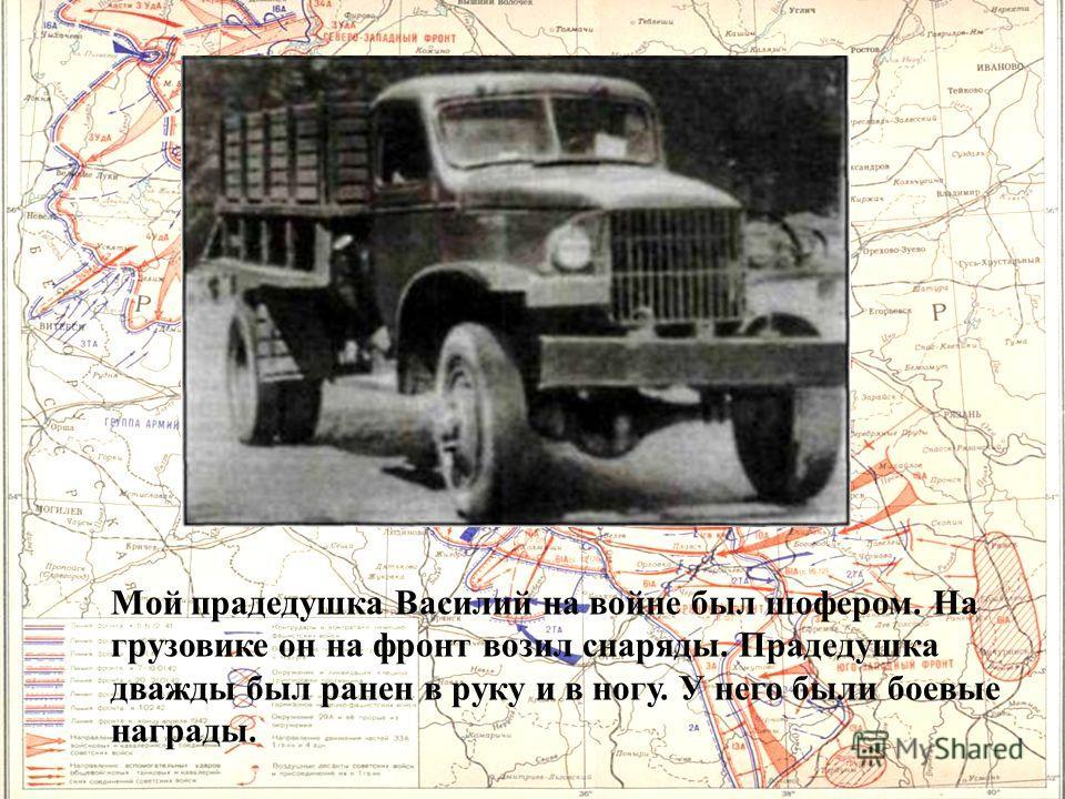 Мой прадедушка Василий на войне был шофером. На грузовике он на фронт возил снаряды. Прадедушка дважды был ранен в руку и в ногу. У него были боевые награды.