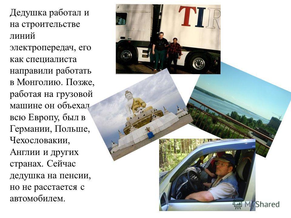 Дедушка работал и на строительстве линий электропередач, его как специалиста направили работать в Монголию. Позже, работая на грузовой машине он объехал всю Европу, был в Германии, Польше, Чехословакии, Англии и других странах. Сейчас дедушка на пенс