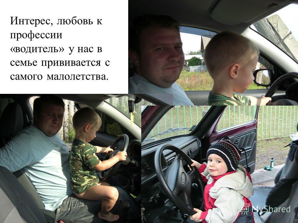 Интерес, любовь к профессии «водитель» у нас в семье прививается с самого малолетства.