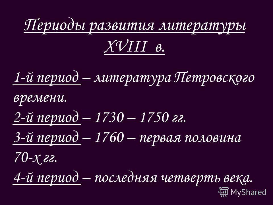 Периоды развития литературы XVIII в. 1-й период – литература Петровского времени. 2-й период – 1730 – 1750 гг. 3-й период – 1760 – первая половина 70-х гг. 4-й период – последняя четверть века.