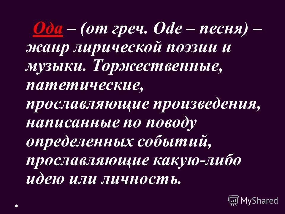 Ода – (от греч. Ode – песня) – жанр лирической поэзии и музыки. Торжественные, патетические, прославляющие произведения, написанные по поводу определенных событий, прославляющие какую-либо идею или личность..