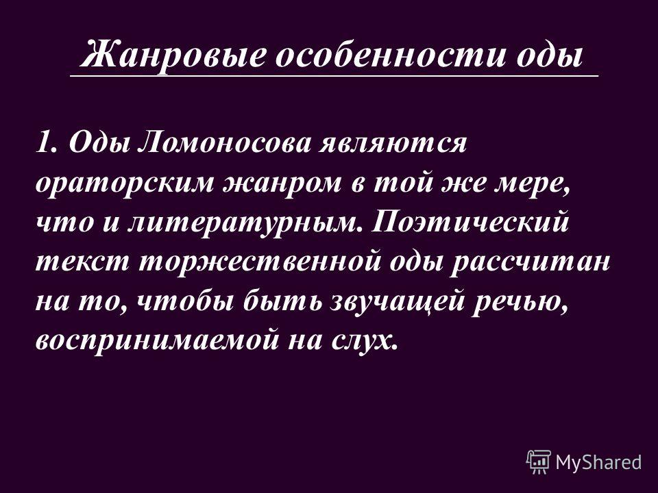 Жанровые особенности оды 1. Оды Ломоносова являются ораторским жанром в той же мере, что и литературным. Поэтический текст торжественной оды рассчитан на то, чтобы быть звучащей речью, воспринимаемой на слух.