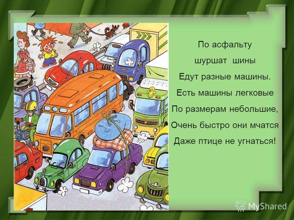 По асфальту шуршат шины Едут разные машины. Есть машины легковые По размерам небольшие, Очень быстро они мчатся Даже птице не угнаться!
