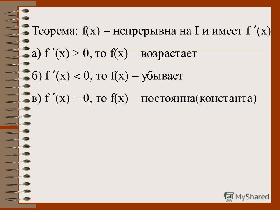Теорема: f(x) – непрерывна на I и имеет f (x) а) f (x) > 0, то f(x) – возрастает б) f (x) ˂ 0, то f(x) – убывает в) f (x) = 0, то f(x) – постоянна(константа)