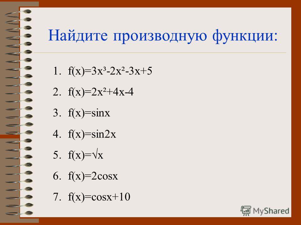 Найдите производную функции: 1.f(x)=3x³-2x²-3x+5 2.f(x)=2x²+4x-4 3.f(x)=sinx 4.f(x)=sin2x 5.f(x)=x 6.f(x)=2cosx 7.f(x)=cosx+10