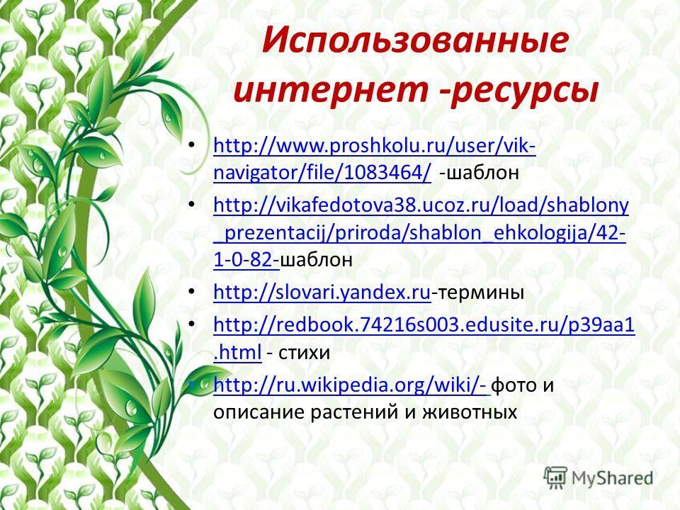 Использованные интернет -ресурсы http://www.proshkolu.ru/user/vik- navigator/file/1083464/ -шаблон http://www.proshkolu.ru/user/vik- navigator/file/1083464/ http://vikafedotova38.ucoz.ru/load/shablony _prezentacij/priroda/shablon_ehkologija/42- 1-0-8