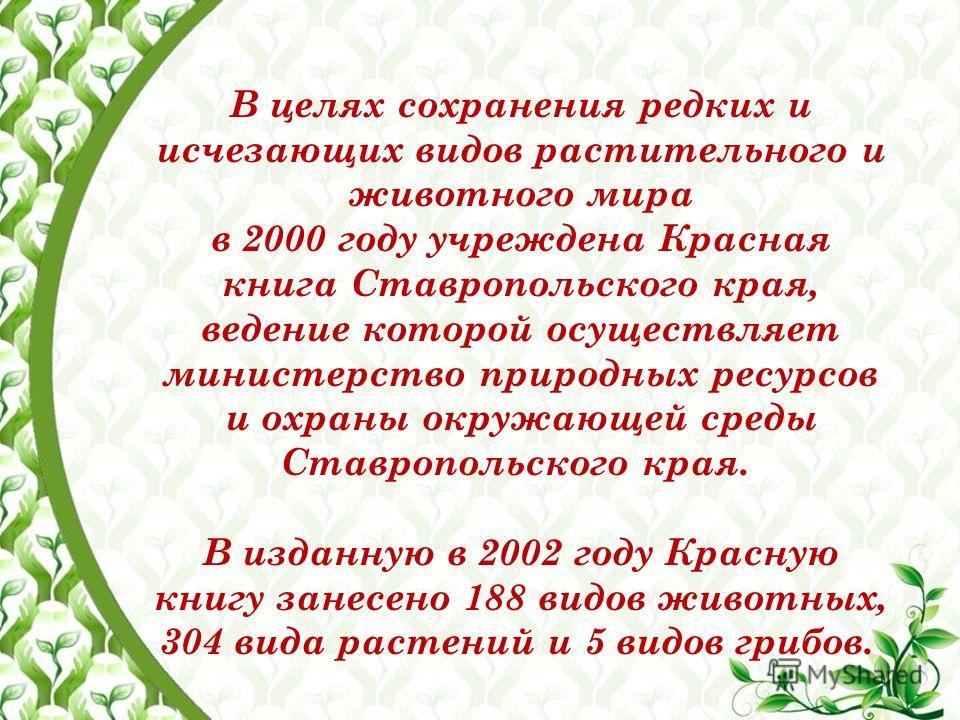 В целях сохранения редких и исчезающих видов растительного и животного мира в 2000 году учреждена Красная книга Ставропольского края, ведение которой осуществляет министерство природных ресурсов и охраны окружающей среды Ставропольского края. В издан