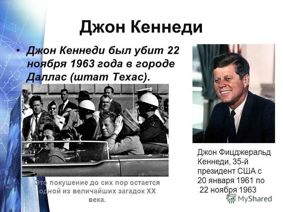 Джон Кеннеди Джон Кеннеди был убит 22 ноября 1963 года в городе Даллас (штат Техас). Джон Фицджеральд Кеннеди, 35-й президент США с 20 января 1961 по 22 ноября 1963. Это покушение до сих пор остается одной из величайших загадок ХХ века.