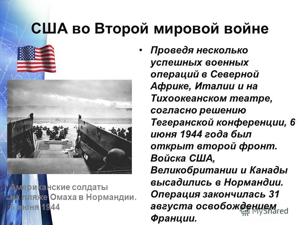 США во Второй мировой войне Проведя несколько успешных военных операций в Северной Африке, Италии и на Тихоокеанском театре, согласно решению Тегеранской конференции, 6 июня 1944 года был открыт второй фронт. Войска США, Великобритании и Канады высад