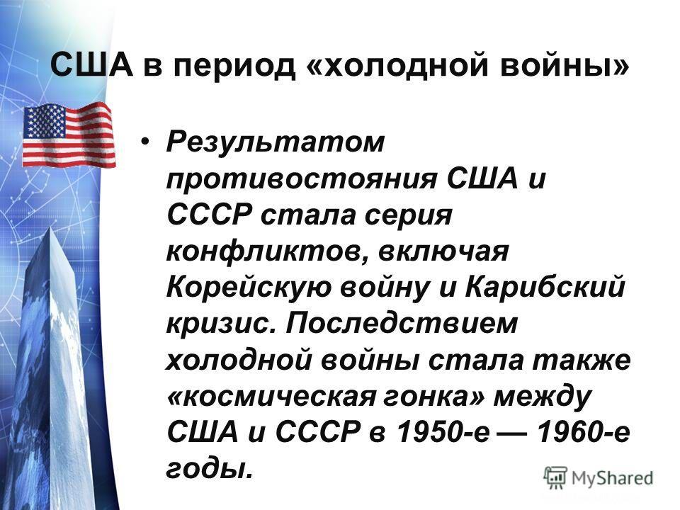 США в период «холодной войны» Результатом противостояния США и СССР стала серия конфликтов, включая Корейскую войну и Карибский кризис. Последствием холодной войны стала также «космическая гонка» между США и СССР в 1950-е 1960-е годы.