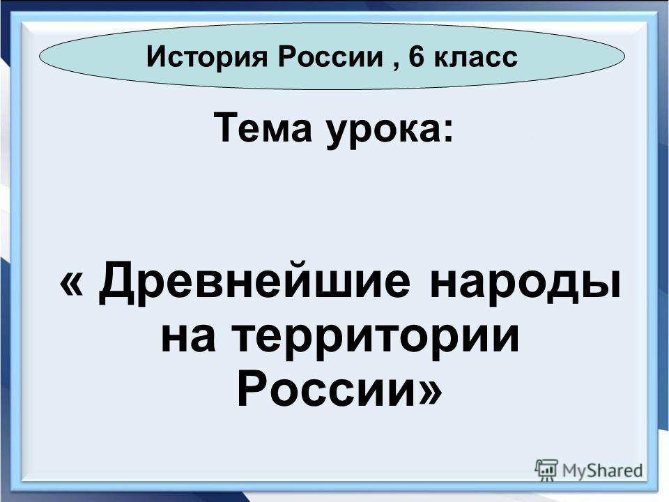 Тема урока: « Древнейшие народы на территории России» История России, 6 класс