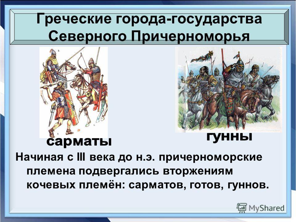 Греческие города-государства Северного Причерноморья Начиная с III века до н.э. причерноморские племена подвергались вторжениям кочевых племён: сарматов, готов, гуннов.