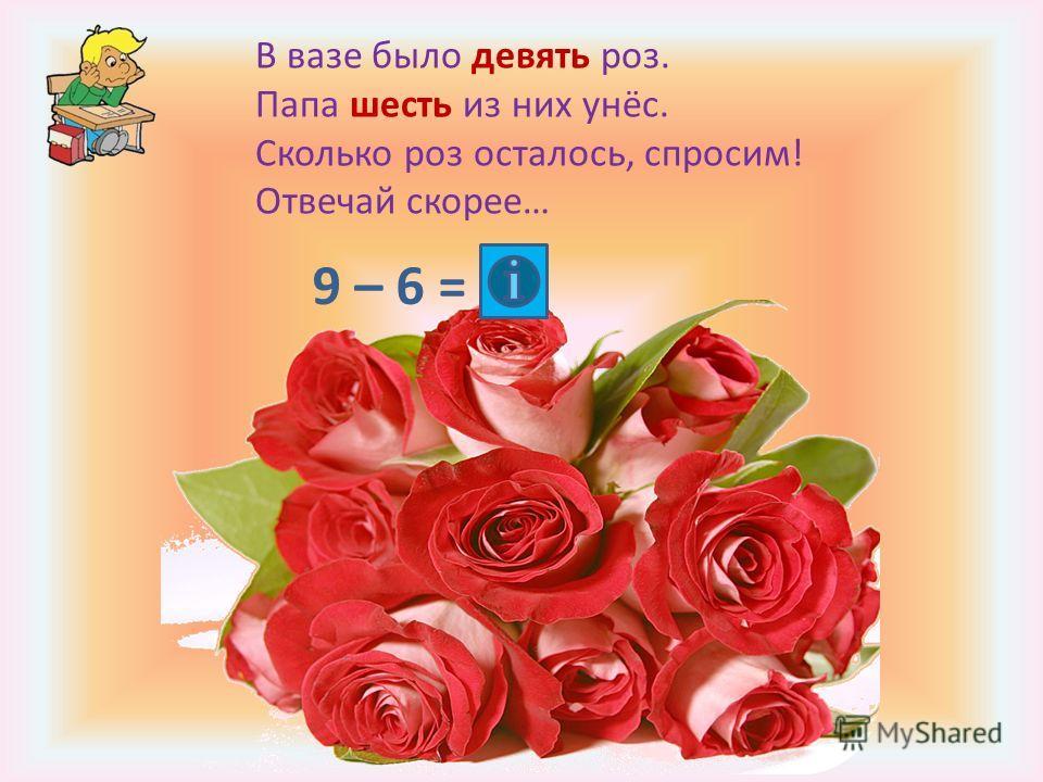 В вазе было девять роз. Папа шесть из них унёс. Сколько роз осталось, спросим! Отвечай скорее… 9 – 6 =