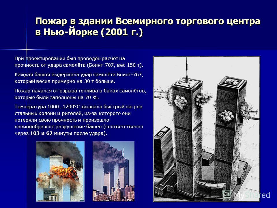 Пожар в здании Всемирного торгового центра в Нью-Йорке (2001 г.) При проектировании был проведён расчёт на прочность от удара самолёта (Боинг-707, вес 150 т). Каждая башня выдержала удар самолёта Боинг-767, который весил примерно на 30 т больше. Пожа