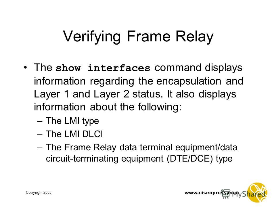 www.ciscopress.com Copyright 2003 Verifying Frame Relay The show interfaces command displays information regarding the encapsulation and Layer 1 and Layer 2 status. It also displays information about the following: –The LMI type –The LMI DLCI –The Fr