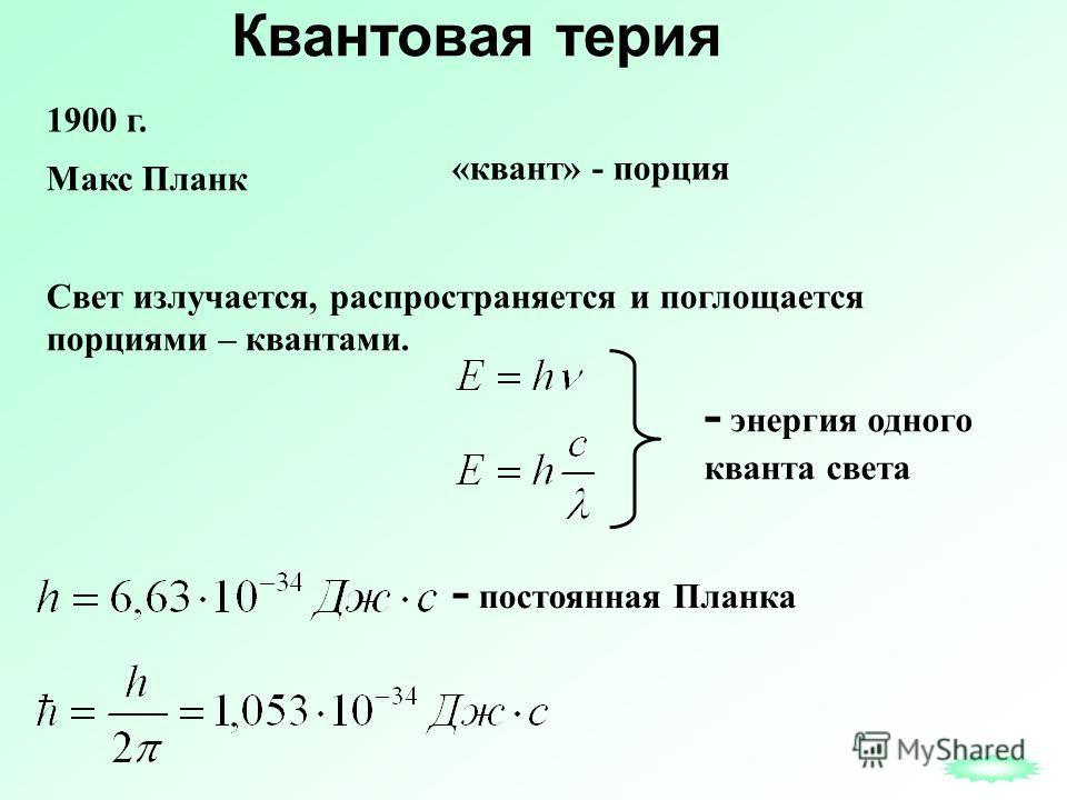 Квантовая теория Свет излучается, распространяется и поглощается порциями – квантами. - энергия одного кванта света - постоянная Планка 1900 г. Макс Планк «квант» - порция