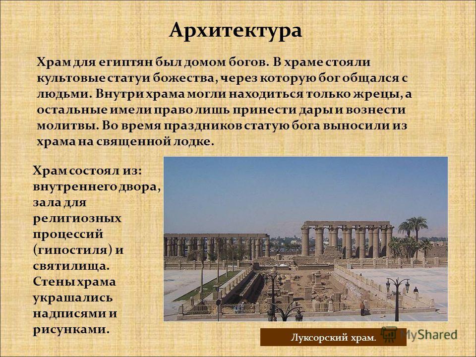 Храм для египтян был домом богов. В храме стояли культовые статуи божества, через которую бог общался с людьми. Внутри храма могли находиться только жрецы, а остальные имели право лишь принести дары и вознести молитвы. Во время праздников статую бога