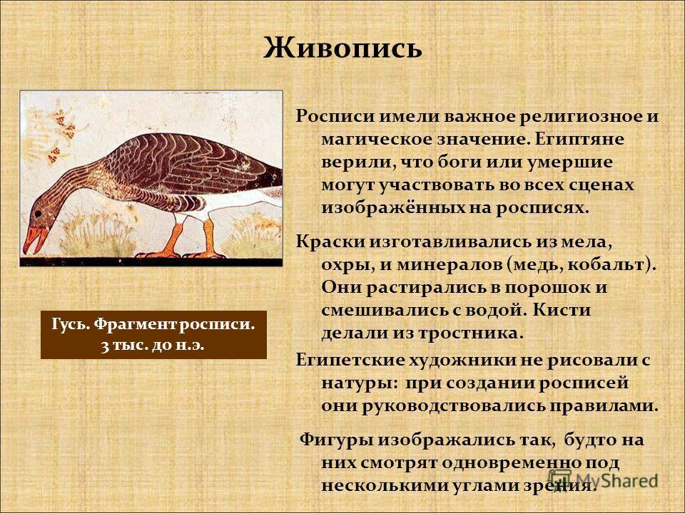 Росписи имели важное религиозное и магическое значение. Египтяне верили, что боги или умершие могут участвовать во всех сценах изображённых на росписях. Краски изготавливались из мела, охры, и минералов (медь, кобальт). Они растирались в порошок и см