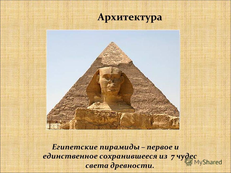 Архитектура Египетские пирамиды – первое и единственное сохранившееся из 7 чудес света древности.