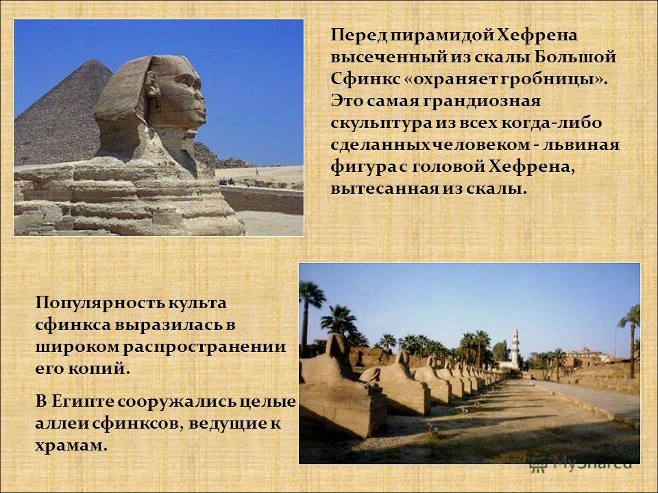 Перед пирамидой Хефрена высеченный из скалы Большой Сфинкс «охраняет гробницы». Это самая грандиозная скульптура из всех когда-либо сделанных человеком - львиная фигура с головой Хефрена, вытесанная из скалы. Популярность культа сфинкса выразилась в