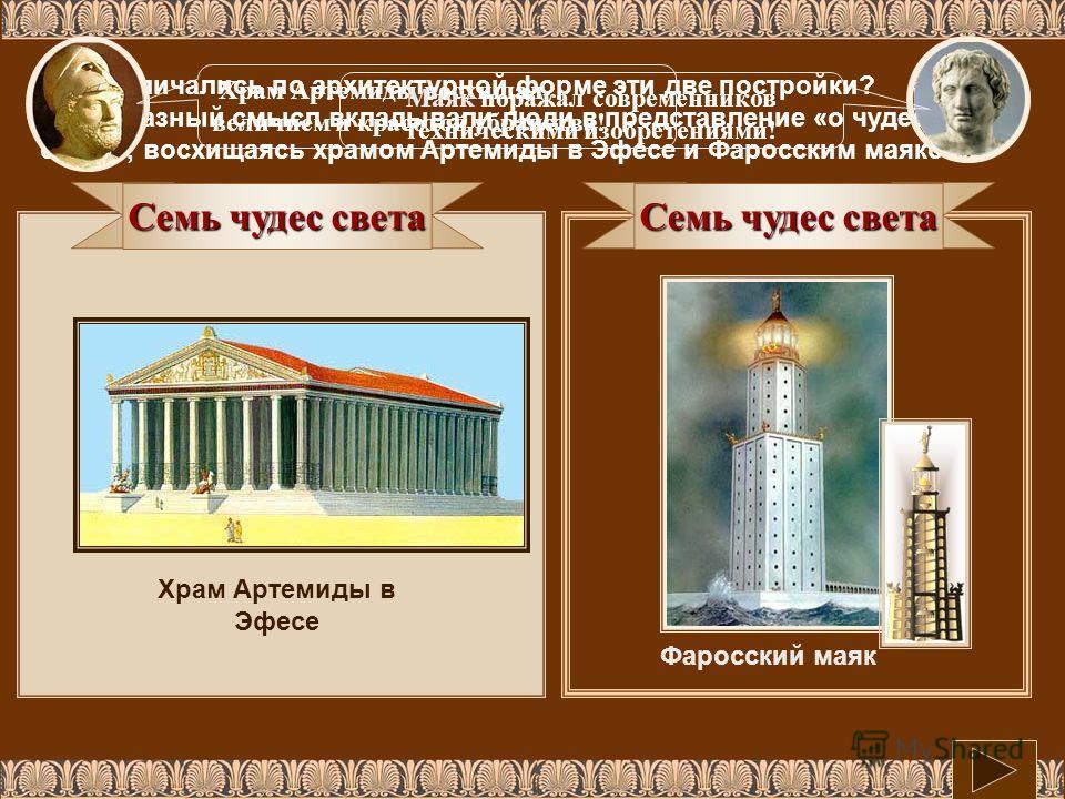 Семь чудес света Фаросский маяк Как различались по архитектурной форме эти две постройки? Какой разный смысл вкладывали люди в представление «о чудесах света», восхищаясь храмом Артемиды в Эфесе и Фаросским маяком? Семь чудес света Храм Артемиды в Эф