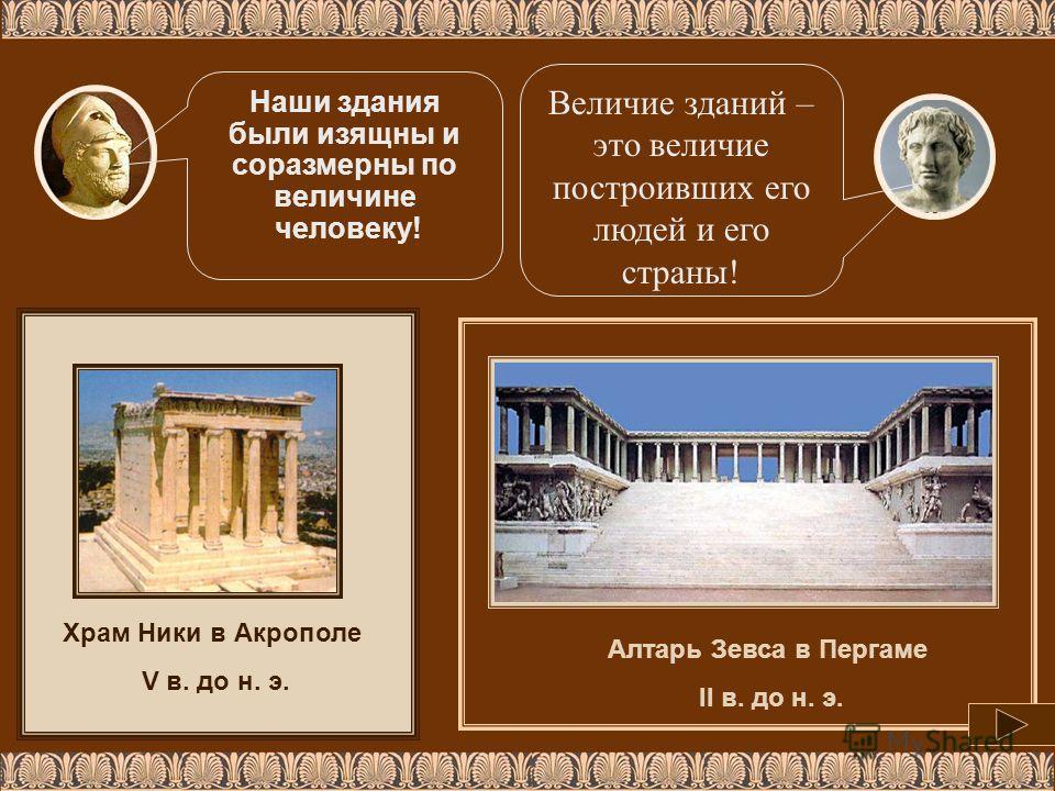 Алтарь Зевса в Пергаме II в. до н. э. Храм Ники в Акрополе V в. до н. э. Наши здания были изящны и соразмерны по величине человеку! Величие зданий – это величие построивших его людей и его страны!