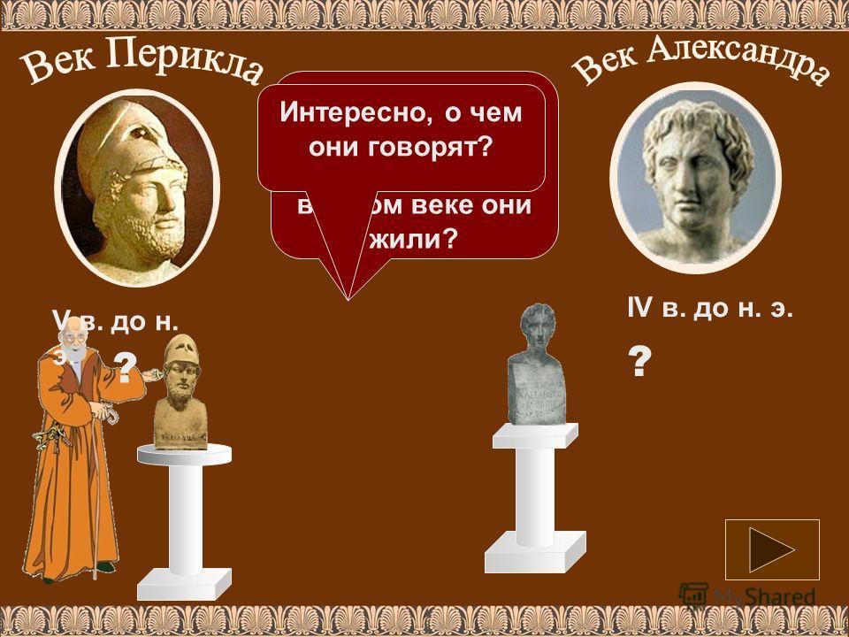 Определи: кто эти собеседники, в каком веке они жили? V в. до н. э. IV в. до н. э. ? ? Интересно, о чем они говорят?