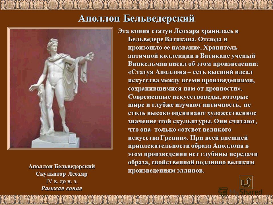 Аполлон Бельведерский Скульптор Леохар IV в. до н. э. Римская копия Эта копия статуи Леохара хранилась в Бельведере Ватикана. Отсюда и произошло ее название. Хранитель античной коллекции в Ватикане ученый Винкельман писал об этом произведении: «Стату