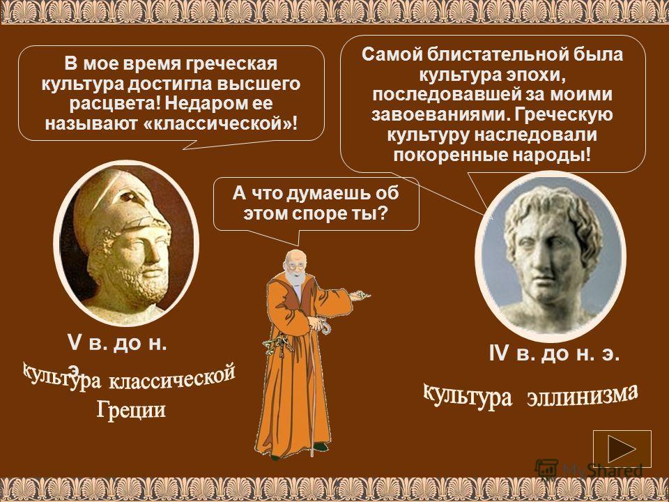 V в. до н. э. IV в. до н. э. В мое время греческая культура достигла высшего расцвета! Недаром ее называют «классической»! Самой блистательной была культура эпохи, последовавшей за моими завоеваниями. Греческую культуру наследовали покоренные народы!
