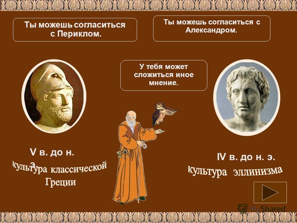 V в. до н. э. IV в. до н. э. Ты можешь согласиться с Периклом. Ты можешь согласиться с Александром. У тебя может сложиться иное мнение.